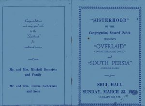 "Front and back covers of program – ""Sisterhood of the Congregation Shaarei Zedek presents Overlaid, a one-act dramatic comedy and South Persia, a musical satire, Shul Hall, Sunday March 23, 1952, curtain 8:15 p.m. – Congratulations and every good wish to the Sisterhood for continued success – Mr. and Mrs. Mitchell Bernstein and family, Mr. and Mrs. Joshua Lieberman and Sons."