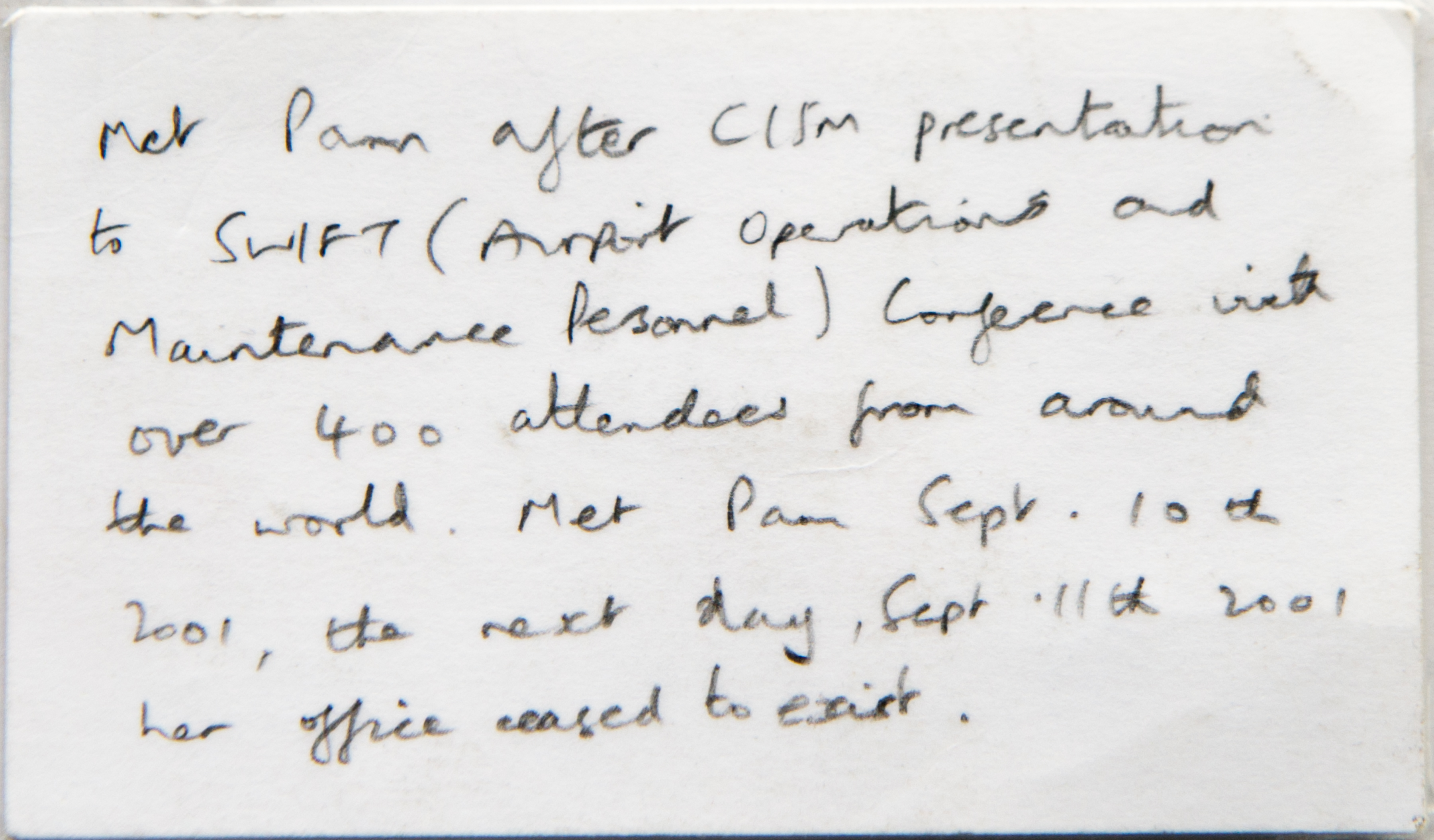 In handwriting the back of a business card reads: Met Pam after CISM presentation to SWIFT (Airport Operations and Maintenance Personnel) conference with over 400 attendees from around the world. Met Pam September 10th 2001. the next day, Sept 11th 2001, her office ceased to exist