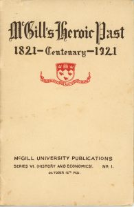 """Cover of McGill's Heroic Past, printed in 1921, black and red ink on sepia paper. At the top is the title """"McGill's Heroic Past 1821 – Centenary – 1921"""". Below the title is the McGill University coat of arms. At the bottom of the page, the inscription """"McGill University Publications – Series VI. (History and Economics). No.1 – October 12th 1921"""" is printed in black."""