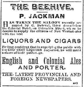 Coupure de presse d'une annonce publicitaire pour le « Beehive Saloon » parue dans le numéro du 28 février 1880 du Mainland Guardian. On y lit que le saloon, qui a récemment été acheté par P. Jackman, vend de l'alcool, des cigares et des journaux.