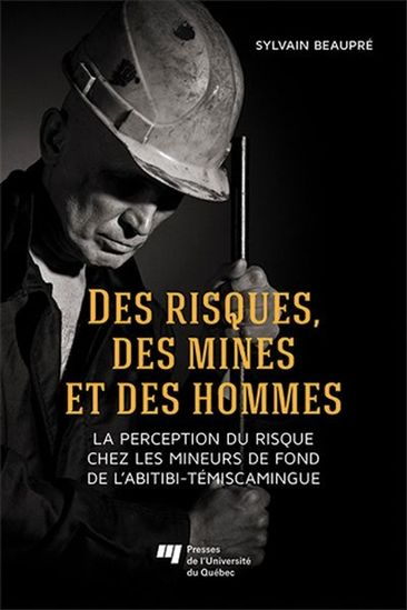 Front cover of a book where it is written Des risques, des mines et des hommes, la perception du risque chez les mineurs de fond de l'Abitibi-Témiscamingue, which can be translated by Risks, mines and men: risk perception of Abitibi-Témiscamingue's miners. The author's name Sylvain Beaupré and publishing house Presses de l'Université du Québec are also mentioned. There is a picture of a man wearing a miner's helmet on his head and holding a metal rod in his hands.
