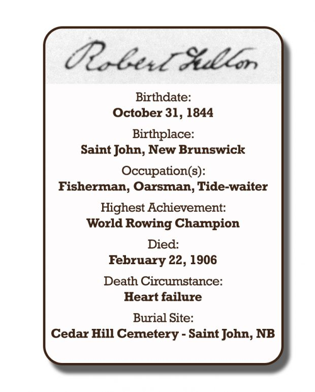 Image of an infographic with details pertaining to Robert Fulton. From top to bottom the information includes: his signature and his birthplace which was Saint John, New Brunswick on October 31, 1844. Followed by his occupation with was Fishman, Oarsman, and Tide-Waiter. His highest achievement which was World Rowing Champion. The date of his death is February 22, 1906 and the circumstances of his death was heart failure. His burial site is Cedar Hill Cemetery in Saint John, New Brunswick.